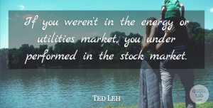 Ted Leh Quote About Energy, Performed, Stock: If You Werent In The...