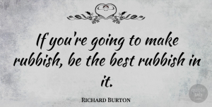 Richard Burton Quote About Rubbish, Being The Best, Ifs: If Youre Going To Make...
