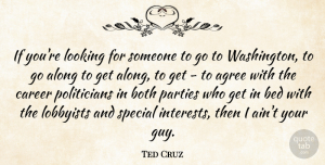 Along Quotes, Ted Cruz Quote About Agree, Along, Bed, Both, Lobbyists: If Youre Looking For Someone...