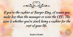 Marco Rubio Quote About Burger, Course, Issue, Less, Life: If Youre The Cashier At...
