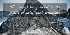 Artist Quotes, Paul Cezanne Quote About Grateful, Artist, Intelligent: Ill Always Be Grateful To...