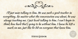 Steve Quidor Quote About Begin, Conversation, Good, Hard, Knew: Ill Just Miss Talking To...