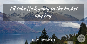 Tony Davenport Quote About Basket, Nick: Ill Take Nick Going To...