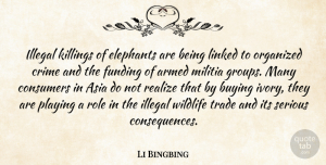 Armed Quotes, Li Bingbing Quote About Armed, Asia, Buying, Consumers, Elephants: Illegal Killings Of Elephants Are...