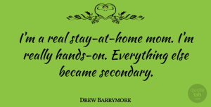 Drew Barrymore Quote About Mom, Real, Home: Im A Real Stay At...