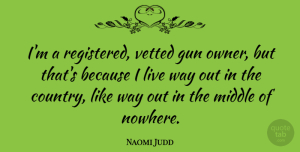 Naomi Judd Quote About Country, Gun, Middle Of Nowhere: Im A Registered Vetted Gun...