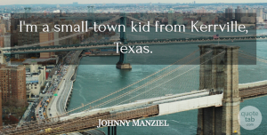Johnny Manziel Quote About Kids, Texas, Towns: Im A Small Town Kid...