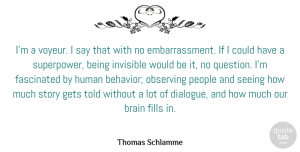 Invisible Quotes, Thomas Schlamme Quote About Fascinated, Fills, Gets, Human, Invisible: Im A Voyeur I Say...