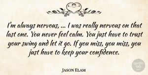 Trust Quotes, Jason Elam Quote About Last, Nervous, Swing, Trust: Im Always Nervous I Was...