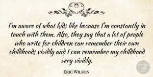 Aware Quotes, Eric Wilson Quote About American Musician, Aware, Childhoods, Children, Constantly: Im Aware Of What Kids...