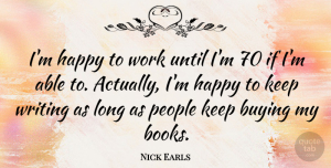 Nick Earls Quote About Buying, People, Until, Work: Im Happy To Work Until...