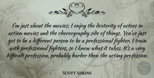 Scott Adkins Quote About Acting, Action, Difficult, Enjoy, Harder: Im Just About The Movies...