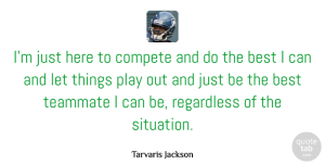 Tarvaris Jackson Quote About Best, Compete, Regardless: Im Just Here To Compete...
