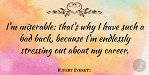 Rupert Everett Quote About Stress, Careers, Miserable: Im Miserable Thats Why I...