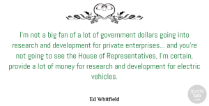 Fan Quotes, Ed Whitfield Quote About Dollars, Electric, Fan, Government, House: Im Not A Big Fan...
