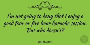 Deny Quotes, Ken Marino Quote About Deny, Five, Good, Hour, Karaoke: Im Not Going To Deny...