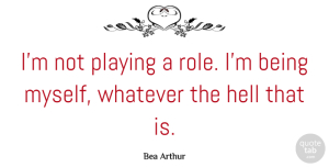 Bea Arthur Quote About Roles, Hell, Being Myself: Im Not Playing A Role...