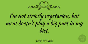 Katie Holmes Quote About Play, Meat, Vegetarian: Im Not Strictly Vegetarian But...