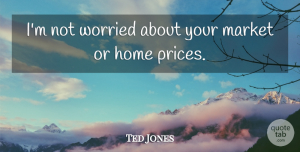 Ted Jones Quote About Home, Market, Worried: Im Not Worried About Your...