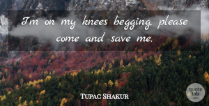 Save Me Quotes, Tupac Shakur Quote About Politics, Knees, Save Me: Im On My Knees Begging...