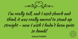 Sarah Parish Quote About Quite, Straight: Im Really Tall And I...