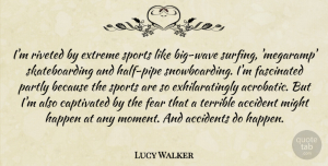 Accident Quotes, Lucy Walker Quote About Accident, Accidents, Captivated, Extreme, Fascinated: Im Riveted By Extreme Sports...