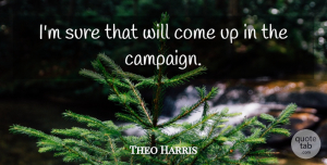 Theo Harris Quote About Sure: Im Sure That Will Come...