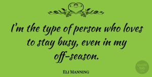 Eli Manning Quote About Loves, Stay, Type: Im The Type Of Person...