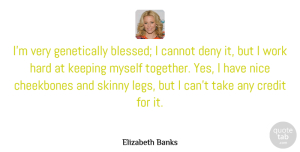 Deny Quotes, Elizabeth Banks Quote About Cannot, Cheekbones, Credit, Deny, Hard: Im Very Genetically Blessed I...