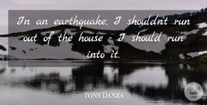 Tony Danza Quote About Running, Earthquakes, House: In An Earthquake I Shouldnt...