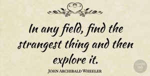 Science Quotes, John Archibald Wheeler Quote About Science, Fields, Exploration: In Any Field Find The...
