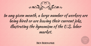 Ben Bernanke Quote About Current, Dynamism, Given, Hired, Large: In Any Given Month A...