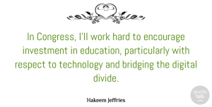 Encourage Quotes, Hakeem Jeffries Quote About Digital, Education, Encourage, Hard, Investment: In Congress Ill Work Hard...