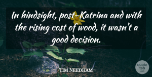 Tim Needham Quote About Cost, Good, Rising: In Hindsight Post Katrina And...