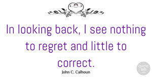 Littles Quotes, John C. Calhoun Quote About Regret, Littles, Regret Nothing: In Looking Back I See...
