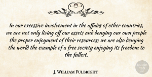 Assets Quotes, J. William Fulbright Quote About Affairs, Assets, Denying, Enjoying, Enjoyment: In Our Excessive Involvement In...