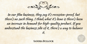 Sandra Bullock Quote About Business, Demand, Increase, Side, Understand: In Our Film Business They...