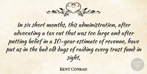 Trust Quotes, Kent Conrad Quote About Advocating, Bad, Belief, Cut, Days: In Six Short Months This...