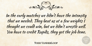 Todd VanderLoop Quote About Beat, Credit, Early, Few, Intensity: In The Early Matches We...