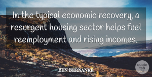 Ben Bernanke Quote About Fuel, Helps, Rising, Sector, Typical: In The Typical Economic Recovery...