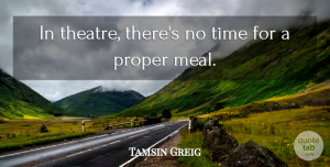 Tamsin Greig Quote About Proper, Time: In Theatre Theres No Time...