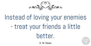 Littles Quotes, E. W. Howe Quote About Friendship, Enemy, Littles: Instead Of Loving Your Enemies...