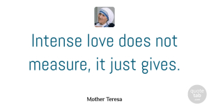 Inspiration Quotes, Mother Teresa Quote About Love, Inspiration, Giving: Intense Love Does Not Measure...