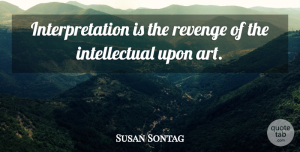 Art Quotes, Susan Sontag Quote About Art, Revenge, Women: Interpretation Is The Revenge Of...