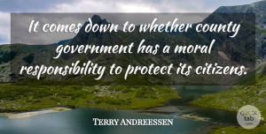 Terry Andreessen Quote About County, Government, Moral, Protect, Responsibility: It Comes Down To Whether...