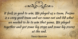 Traci Graham Quote About Came, Feels, Good, Needed, Played: It Feels So Good To...