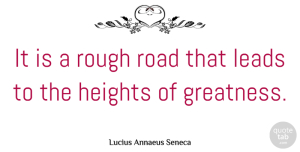Greatness Quotes, Lucius Annaeus Seneca Quote About Greatness, Heights, Leads, Rough: It Is A Rough Road...