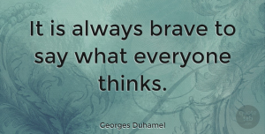 Thinking Quotes, Georges Duhamel Quote About Thinking, Brave, Bravery: It Is Always Brave To...