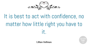 Littles Quotes, Lillian Hellman Quote About Confidence, Littles, Matter: It Is Best To Act...