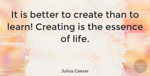 Business Quotes, Julius Caesar Quote About Life, Business, Learning: It Is Better To Create...